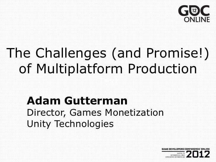 The Challenges (and Promise!) of Multiplatform Production                Text  Adam Gutterman  Director, Games Monetizatio...