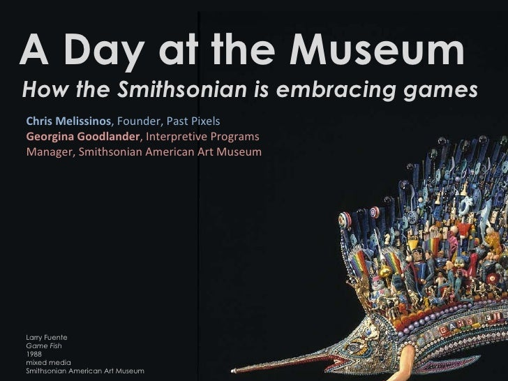 A Day at the Museum How the Smithsonian is embracing games Chris Melissinos , Founder, Past Pixels  Georgina Goodlander , ...