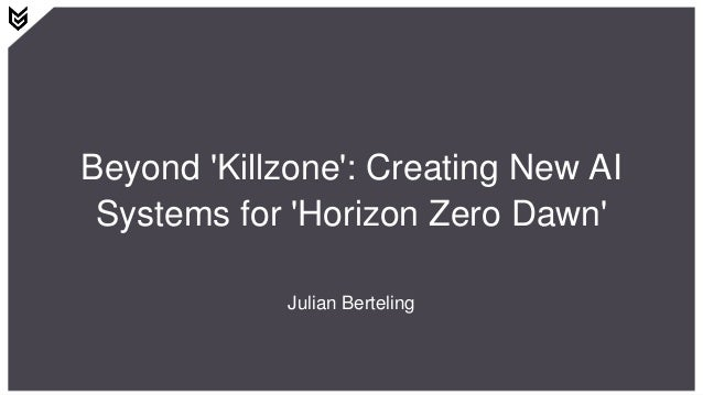 Beyond 'Killzone': Creating New AI Systems for 'Horizon Zero Dawn' Julian Berteling