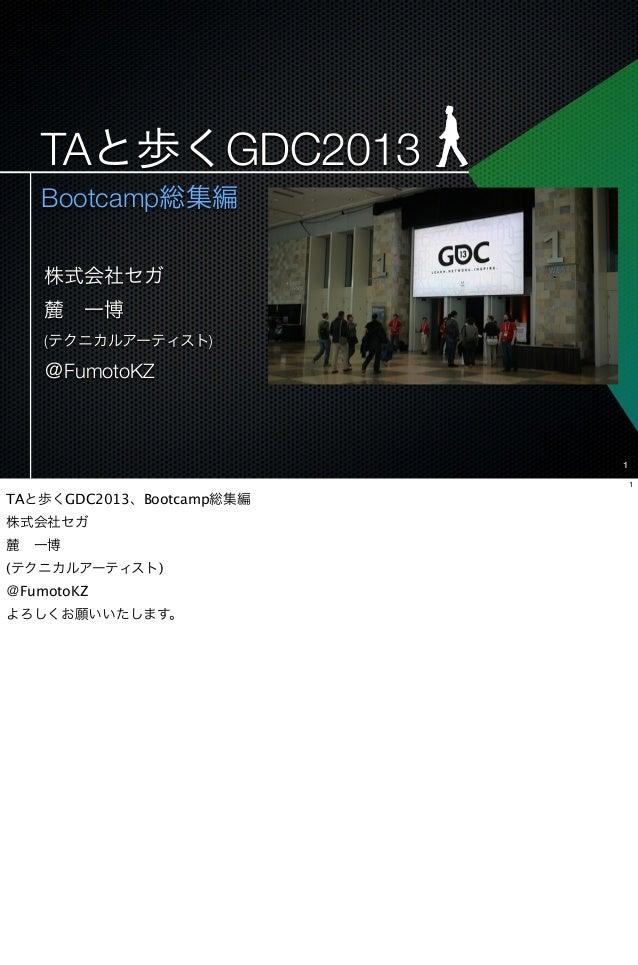 TAと歩くGDC2013   Bootcamp総集編    株式会社セガ    麓一博    (テクニカルアーティスト)    @FumotoKZ                           1                    ...