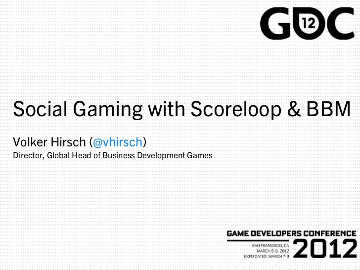 Social Gaming with Scoreloop & BBMVolker Hirsch (@vhirsch)Director, Global Head of Business Development Games