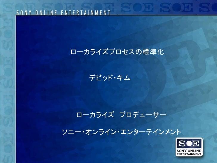 ローカライズプロセスの標準化    デビッド・キム  ローカライズ プロデューサーソニー・オンライン・エンターテインメント