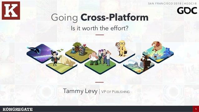 1 Going Cross-Platform Is it worth the effort? S A N F R A N C I S CO 2 0 1 8 | # G D C 1 8 Tammy Levy | VP OF PUBLISHING