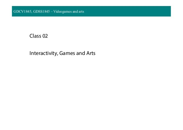 GDCV1845, GDSS1845 – Videogames and arts Class 02 Interactivity, Games and Arts