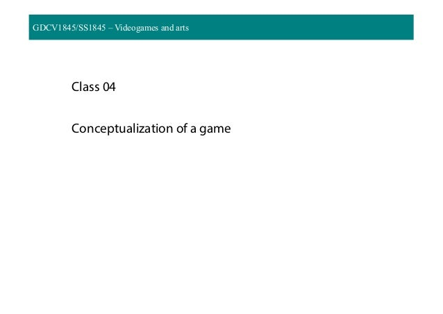 GDCV1845/SS1845 – Videogames and arts Class 04 Conceptualization of a game