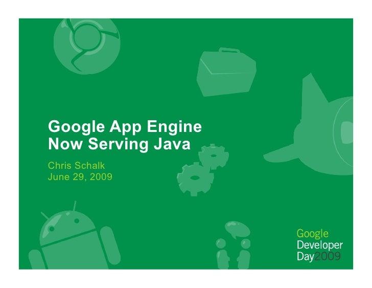 Google App Engine Now Serving Java Chris Schalk June 29, 2009