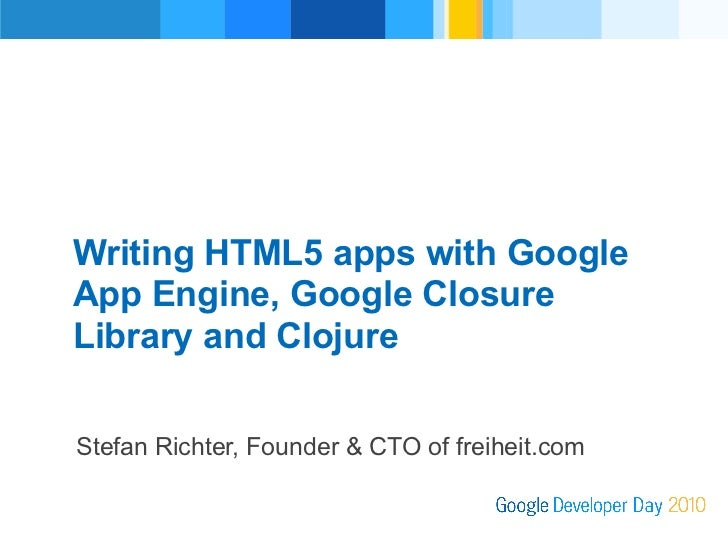 Writing HTML5 apps with Google      App Engine, Google Closure Revised v4Presenter          Library and Clojure         St...