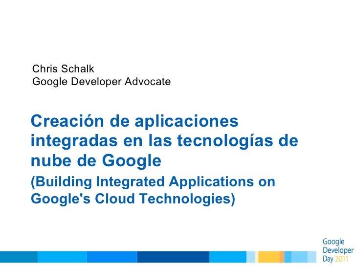 Chris SchalkGoogle Developer AdvocateCreación de aplicacionesintegradas en las tecnologías denube de Google(Building Integ...