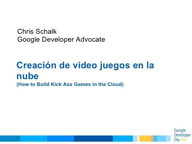 Chris SchalkGoogle Developer AdvocateCreación de video juegos en lanube(How to Build Kick Ass Games in the Cloud)