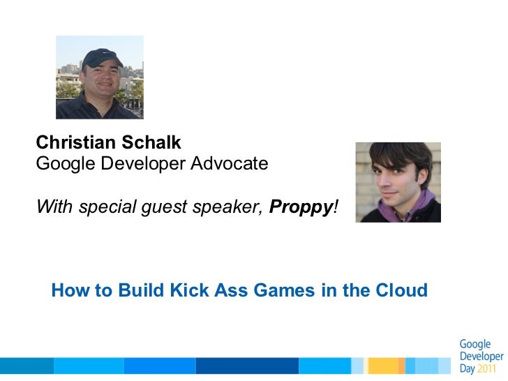 Christian SchalkGoogle Developer AdvocateWith special guest speaker, Proppy! How to Build Kick Ass Games in the Cloud