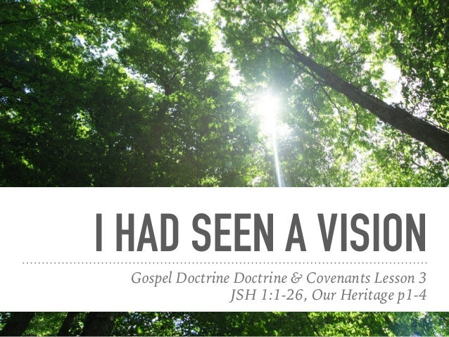 I HAD SEEN A VISION Gospel Doctrine Doctrine & Covenants Lesson 3 JSH 1:1-26, Our Heritage p1-4
