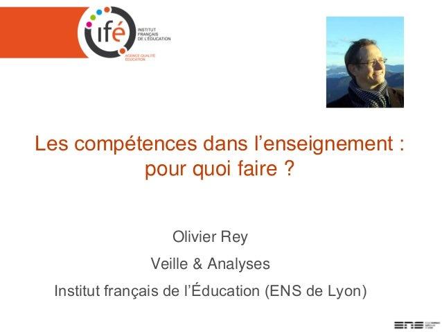 Les compétences dans l'enseignement : pour quoi faire ? Olivier Rey Veille & Analyses Institut français de l'Éducation (EN...