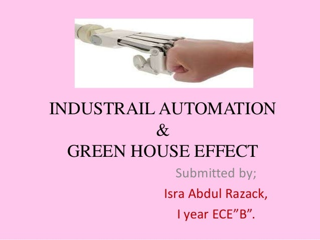 """INDUSTRAIL AUTOMATION & GREEN HOUSE EFFECT Submitted by; Isra Abdul Razack, I year ECE""""B""""."""