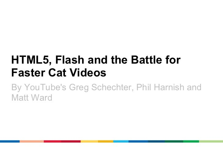 HTML5, Flash and the Battle forFaster Cat VideosBy YouTubes Greg Schechter, Phil Harnish andMatt Ward