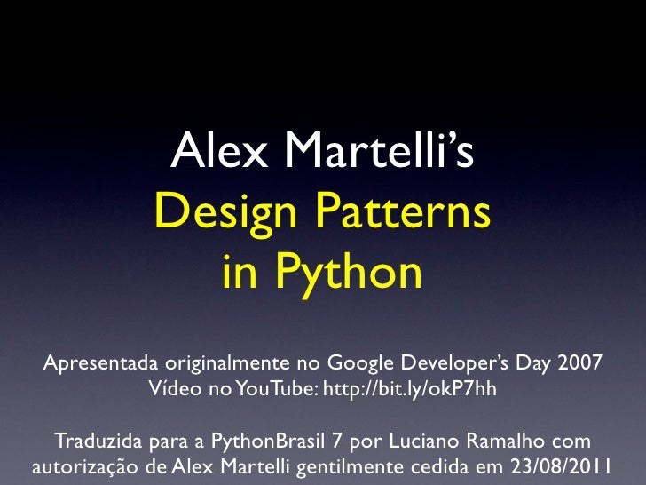 Alex Martelli's            Design Patterns              in Python Apresentada originalmente no Google Developer's Day 2007...