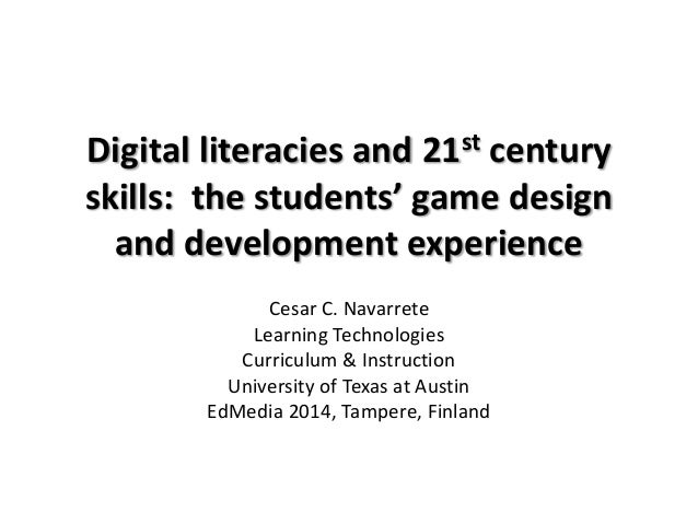 Digital literacies and 21st century skills: the students' game design and development experience Cesar C. Navarrete Learni...