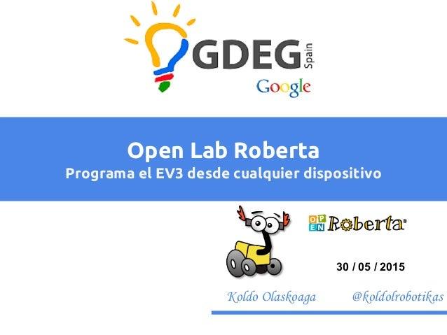 Koldo Olaskoaga @koldolrobotikas Open Lab Roberta Programa el EV3 desde cualquier dispositivo 30 / 05 / 2015