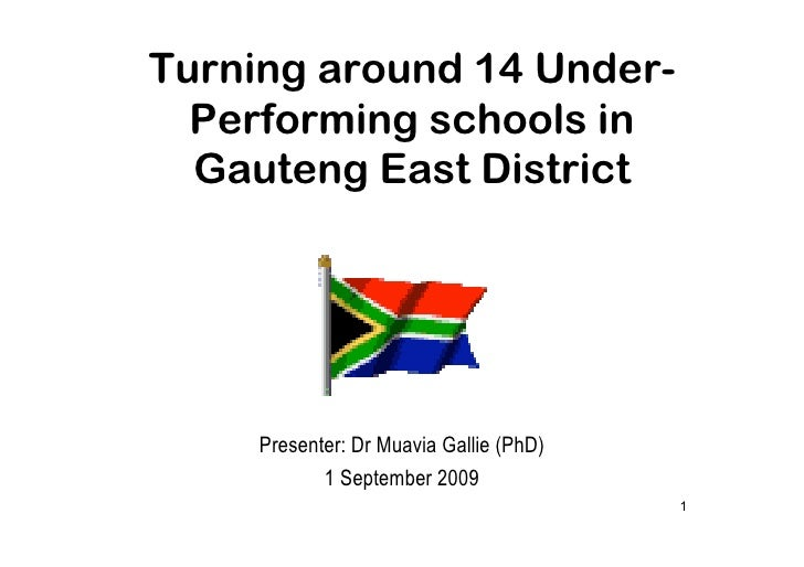 Turning around 14 Under-   Performing schools in   Gauteng East District          Presenter: Dr Muavia Gallie (PhD)       ...