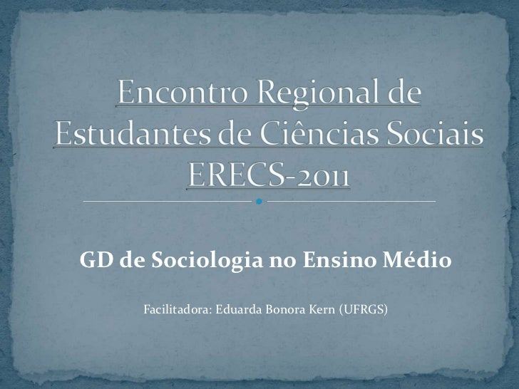 Encontro Regional de Estudantes de Ciências SociaisERECS-2011<br />GD de Sociologia no Ensino Médio<br />Facilitadora: Edu...