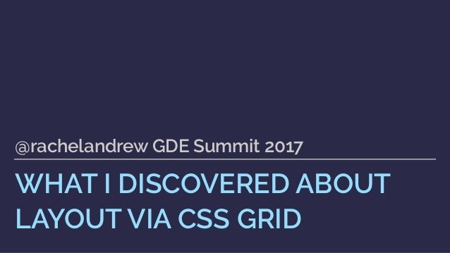 WHAT I DISCOVERED ABOUT LAYOUT VIA CSS GRID @rachelandrew GDE Summit 2017