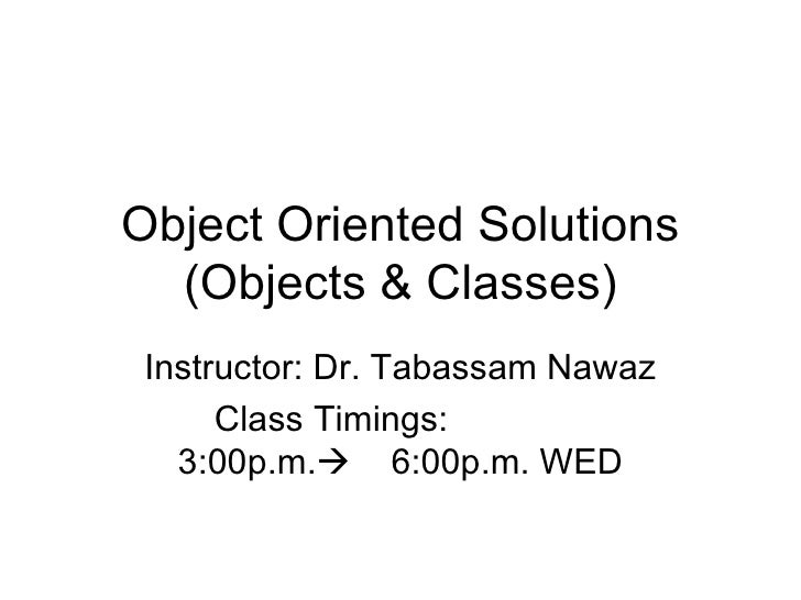 Object Oriented Solutions   (Objects & Classes)  Instructor: Dr. Tabassam Nawaz       Class Timings:    3:00p.m. 6:00p.m....