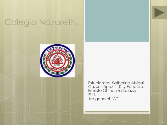 """Colegio Nazareth. Estudiantes: Katherine Abigail Cazún López #10 y Eduardo Ernesto Chinchilla Salazar #11. 1ro general """"A""""."""