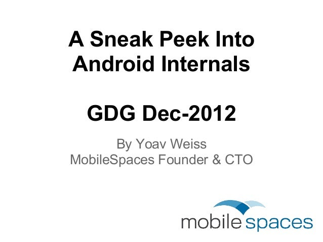 A Sneak Peek IntoAndroid Internals  GDG Dec-2012       By Yoav WeissMobileSpaces Founder & CTO