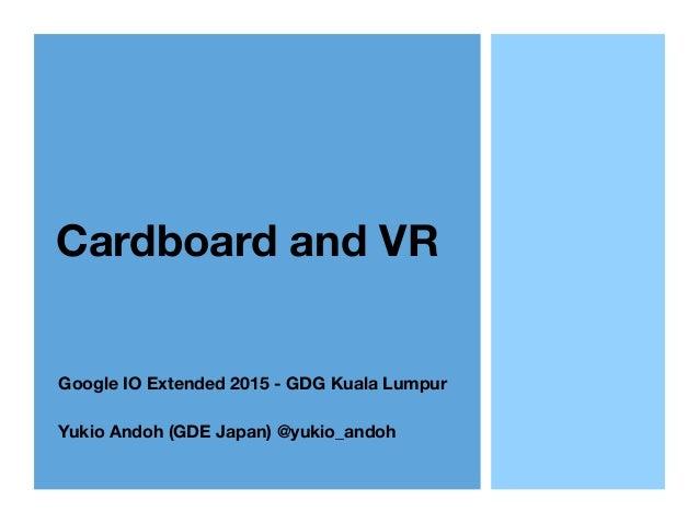 Cardboard and VR Google IO Extended 2015 - GDG Kuala Lumpur Yukio Andoh (GDE Japan) @yukio_andoh