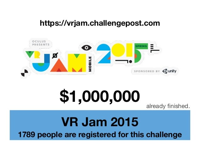 VR Jam 2015 1789 people are registered for this challenge $1,000,000 https://vrjam.challengepost.com already finished.