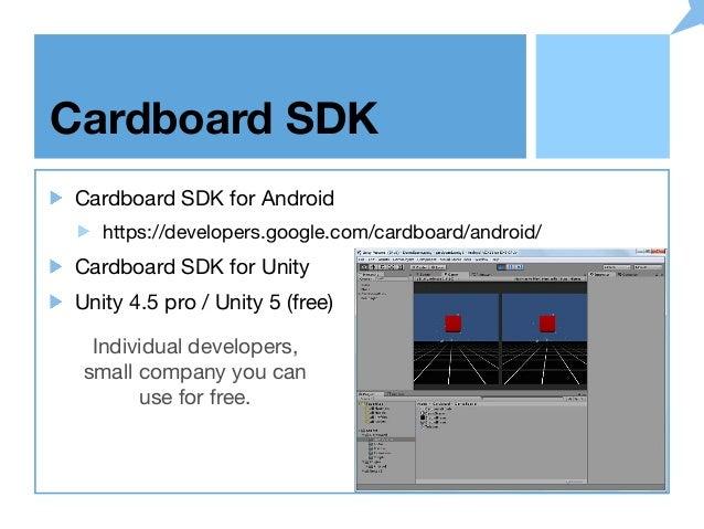 Cardboard SDK Cardboard SDK for Android https://developers.google.com/cardboard/android/ Cardboard SDK for Unity Unity 4.5...