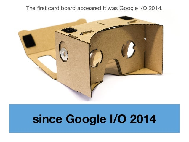 since Google I/O 2014 The first card board appeared It was Google I/O 2014.