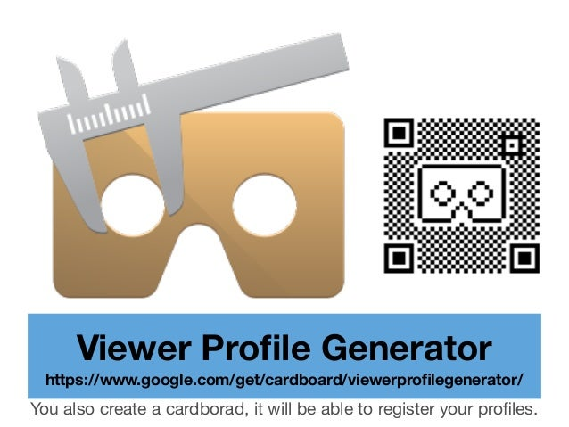 Viewer Profile Generator https://www.google.com/get/cardboard/viewerprofilegenerator/ You also create a cardborad, it will b...