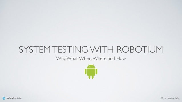 © mutualmobile SYSTEMTESTING WITH ROBOTIUM Why,What,When,Where and How