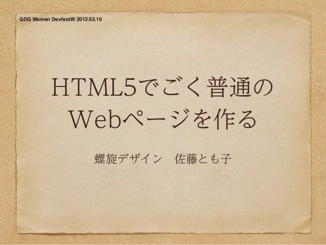 GDG Women DevfestW 2013.03.10           HTML5でごく普通の            Webページを作る                          螺旋デザイン佐藤とも子