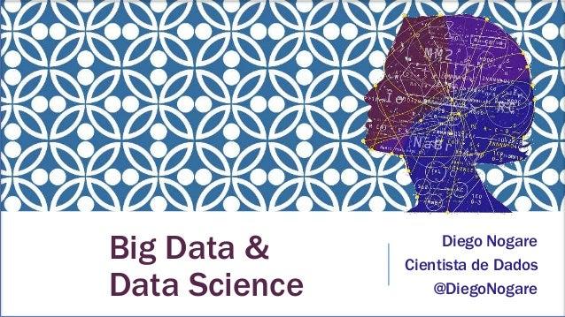 Big Data & Data Science Diego Nogare Cientista de Dados @DiegoNogare