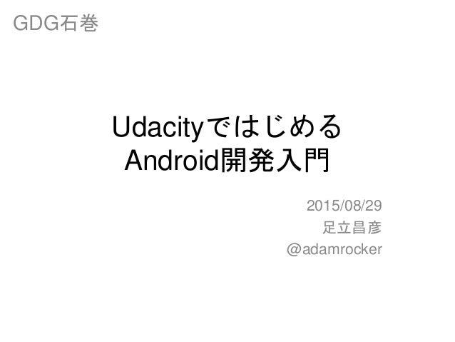 Udacityではじめる Android開発入門 2015/08/29 足立昌彦 @adamrocker GDG石巻
