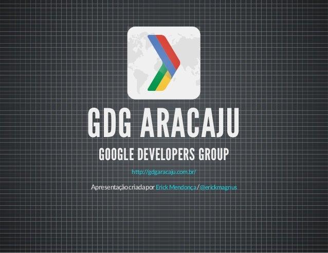 GDG ARACAJU GOOGLE DEVELOPERS GROUP http://gdgaracaju.com.br/ Apresentaçãocriadapor /ErickMendonça @erickmagnus