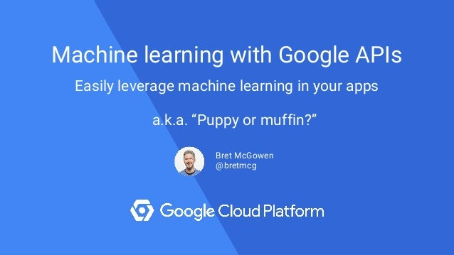 "a.k.a. ""Puppy or muffin?"" Machine learning with Google APIs Easily leverage machine learning in your apps Bret McGowen @br..."