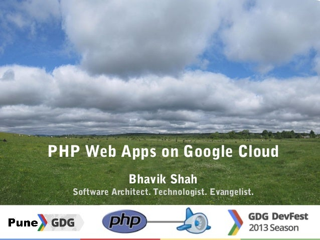 PHP Web Apps on Google Cloud Bhavik Shah Software Architect. Technologist. Evangelist.