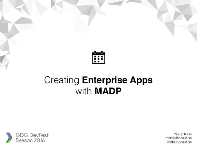 Creating Enterprise Apps with MADP Yakup Kalin mobile@aca-it.be mobile.aca-it.be