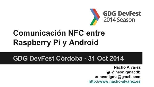 GDG DevFest Córdoba - 31 Oct 2014 Comunicación NFC entre Raspberry Pi y Android Nacho Álvarez @neonigmacdb ✉ neonigma@gmai...