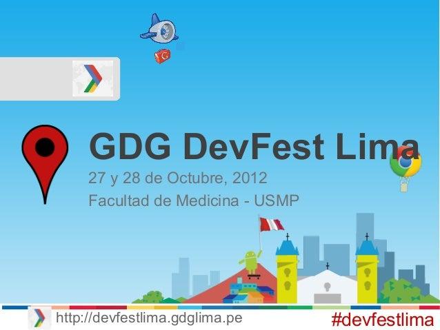 GDG DevFest Lima 27 y 28 de Octubre, 2012 Facultad de Medicina - USMP #devfestlimahttp://devfestlima.gdglima.pe