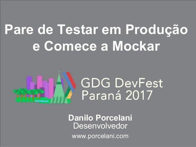 Danilo Porcelani Desenvolvedor www.porcelani.com Pare de Testar em Produção e Comece a Mockar