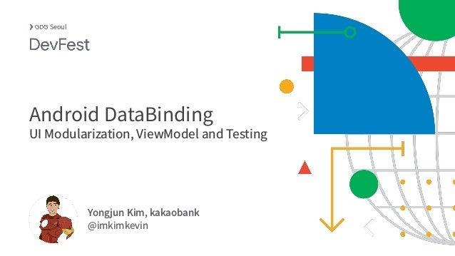 Yongjun Kim, kakaobank @imkimkevin Seoul Android DataBinding UI Modularization, ViewModel and Testing
