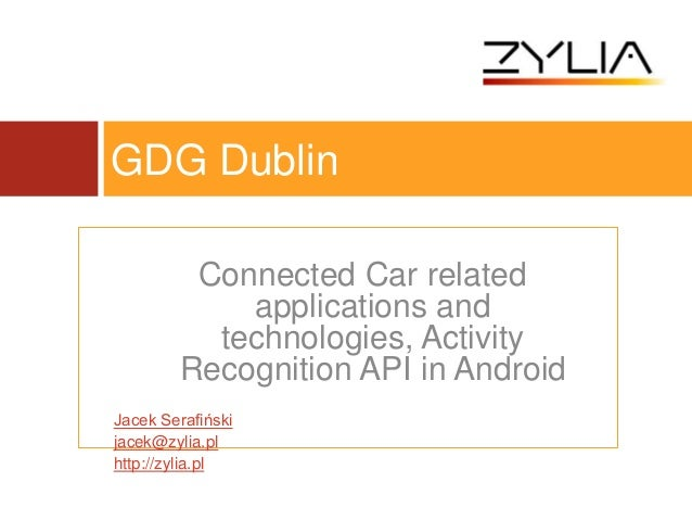 Connected Car relatedapplications andtechnologies, ActivityRecognition API in AndroidJacek Serafińskijacek@zylia.plhttp://...