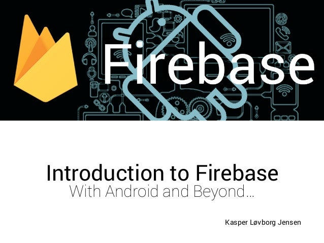 Introduction to Firebase with Android and Beyond
