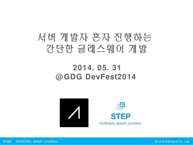 STEP PERSONAL SMART JOURNAL 2014 © WePlanet Co., Ltd. 서버 개발자 혼자 진행하는 간단한 글래스웨어 개발 2014. 05. 31 @GDG DevFest2014