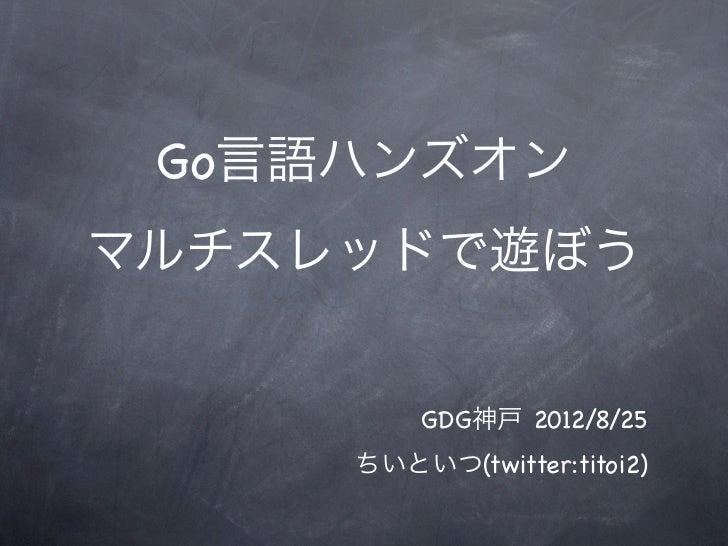 Go言語ハンズオンマルチスレッドで遊ぼう         GDG神戸 2012/8/25     ちいといつ(twitter:titoi2)