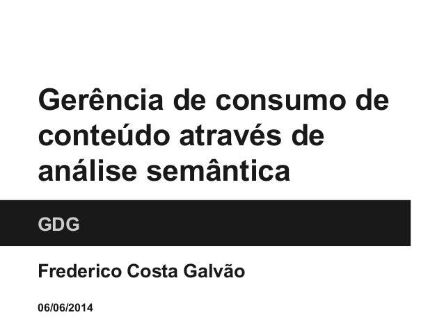 Gerência de consumo de conteúdo através de análise semântica GDG Frederico Costa Galvão 06/06/2014