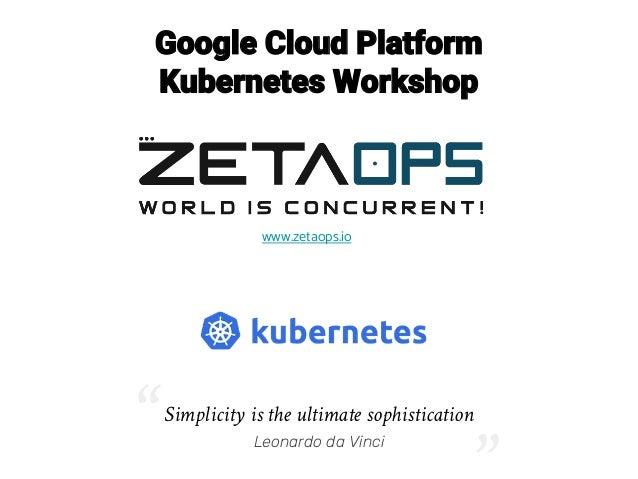 "Google Cloud Platform Kubernetes Workshop www.zetaops.io Simplicity is the ultimate sophistication Leonardo da Vinci"" """